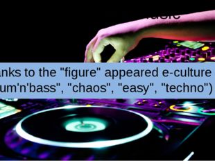 "Influence on music Thanks to the ""figure"" appeared e-culture (""drum'n'bass"","