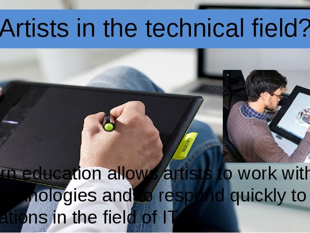 Artists in the technical field? Modern education allows artists to work with...