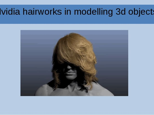 Nvidia hairworks in modelling 3d objects.