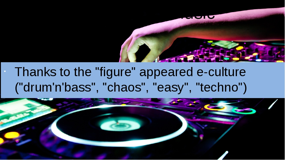 "Influence on music Thanks to the ""figure"" appeared e-culture (""drum'n'bass"",..."