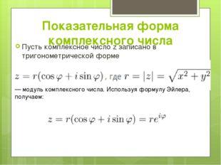 Показательная форма комплексного числа Пусть комплексное число z записано в т