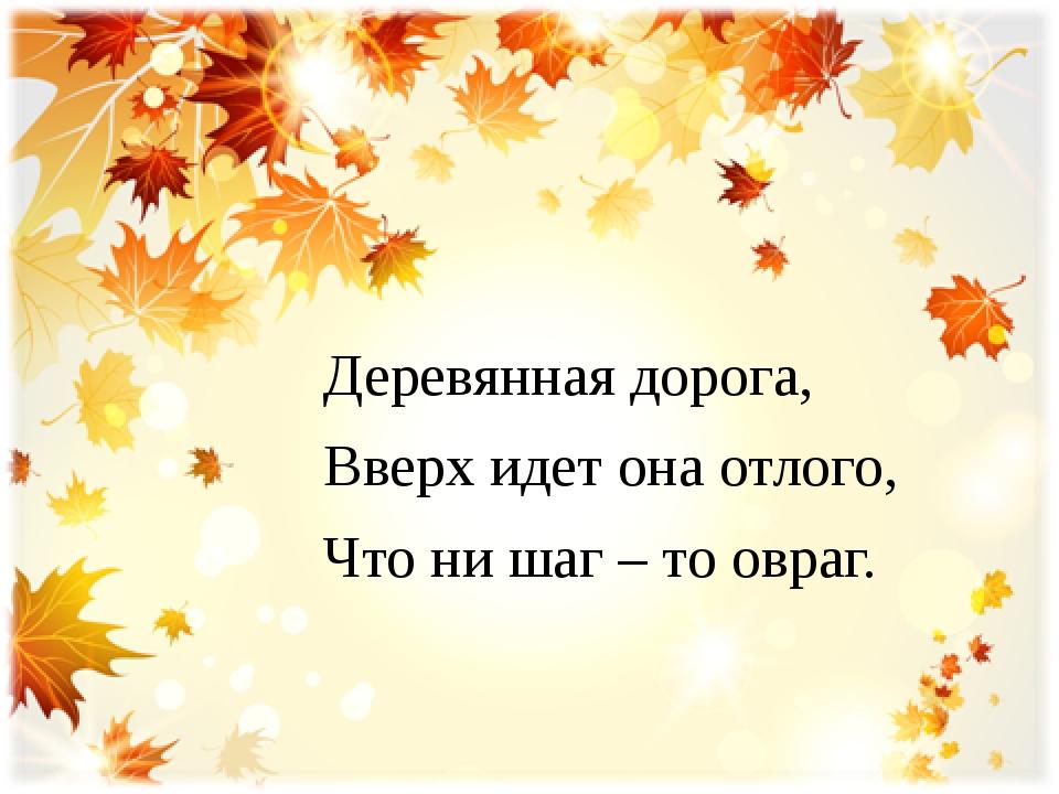 Деревянная дорога, Вверх идет она отлого, Что ни шаг – то овраг.