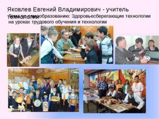 Яковлев Евгений Владимирович - учитель технологии Тема по самообразованию: Зд