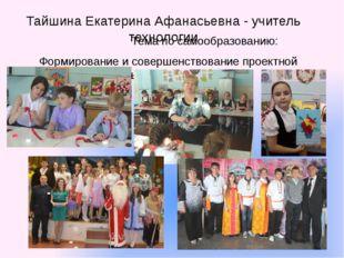 Тайшина Екатерина Афанасьевна - учитель технологии Тема по самообразованию: Ф