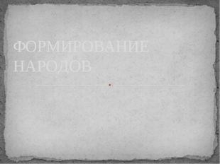 ФОРМИРОВАНИЕ НАРОДОВ