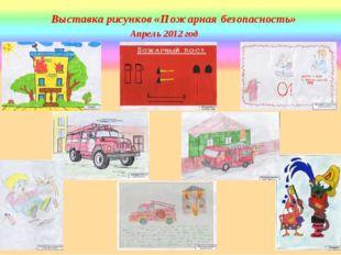 Выставка рисунков «Пожарная безопасность» Апрель 2012 год