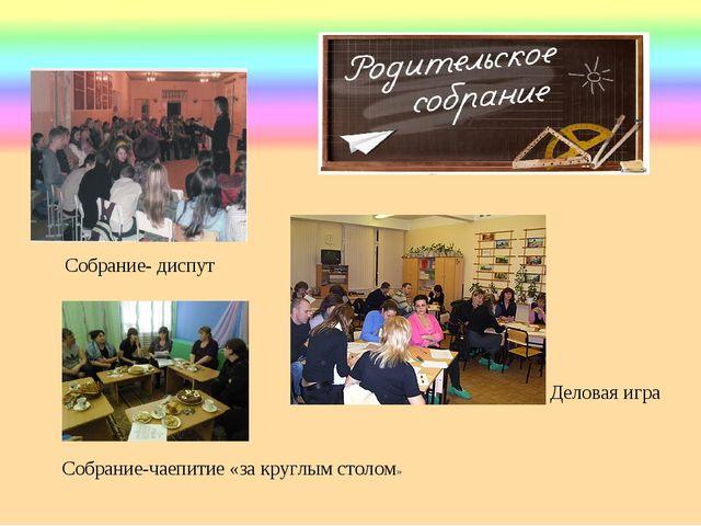 Собрание- диспут Деловая игра Собрание-чаепитие «за круглым столом»
