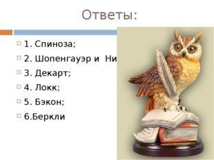 Ответы: 1. Спиноза; 2. Шопенгауэр и Ницше; 3. Декарт; 4. Локк; 5. Бэкон; 6.Бе