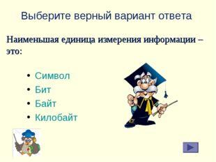 Выберите верный вариант ответа Символ Бит Байт Килобайт Наименьшая единица из