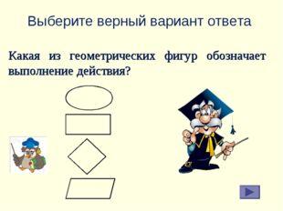 Выберите верный вариант ответа Какая из геометрических фигур обозначает выпол