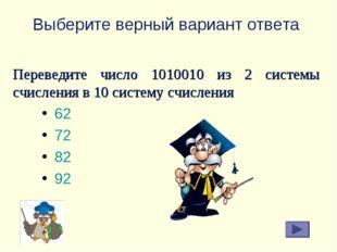 Выберите верный вариант ответа 62 72 82 92 Переведите число 1010010 из 2 сист
