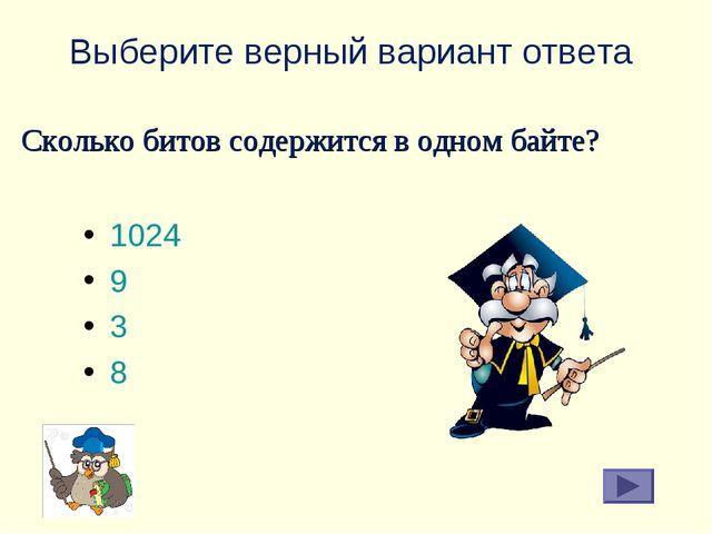 Выберите верный вариант ответа 1024 9 3 8 Сколько битов содержится в одном ба...