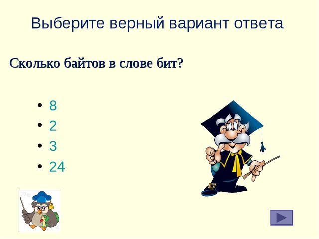 Выберите верный вариант ответа 8 2 3 24 Сколько байтов в слове бит?