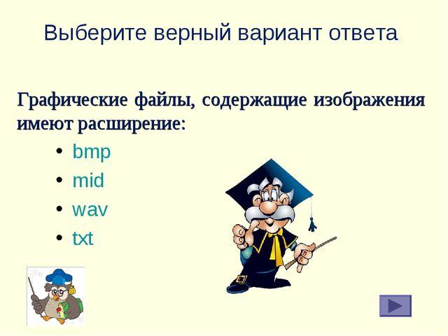 Выберите верный вариант ответа bmp mid wav txt Графические файлы, содержащие...