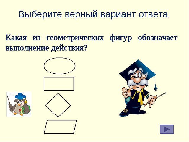 Выберите верный вариант ответа Какая из геометрических фигур обозначает выпол...