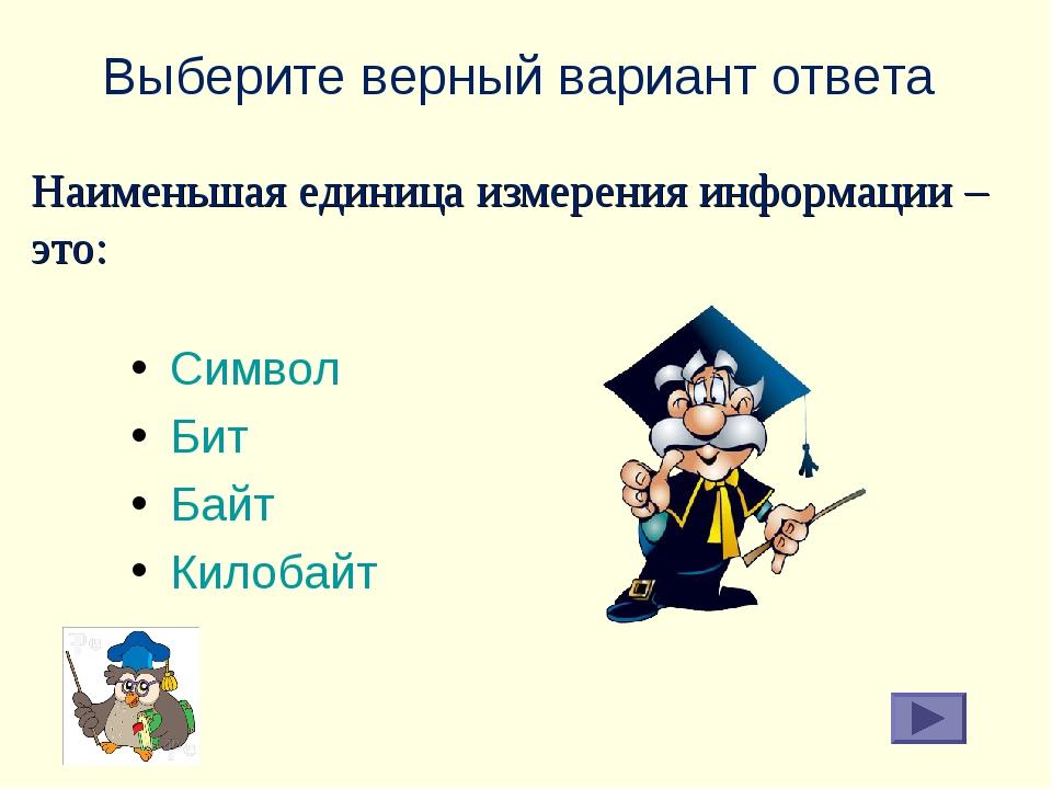 Выберите верный вариант ответа Символ Бит Байт Килобайт Наименьшая единица из...