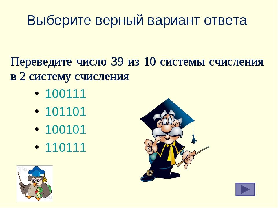Выберите верный вариант ответа 100111 101101 100101 110111 Переведите число 3...