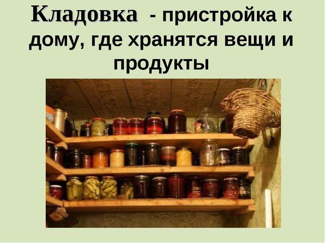 Кладовка - пристройка к дому, где хранятся вещи и продукты