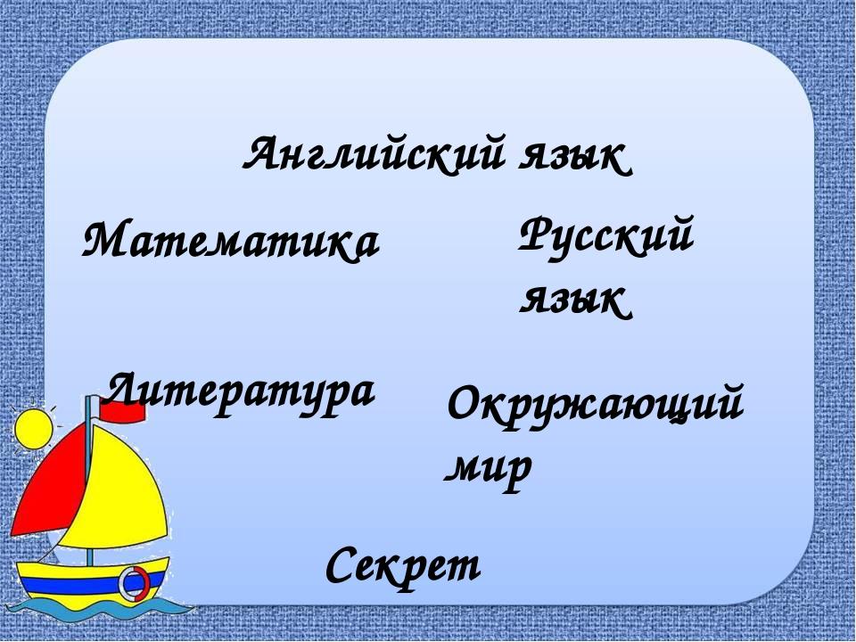 Русский язык Математика Английский язык Секрет Литература Окружающий мир