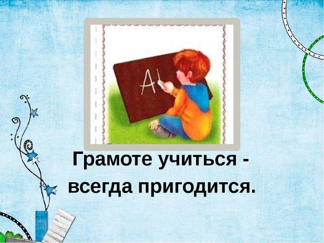 Грамоте учиться - всегда пригодится.