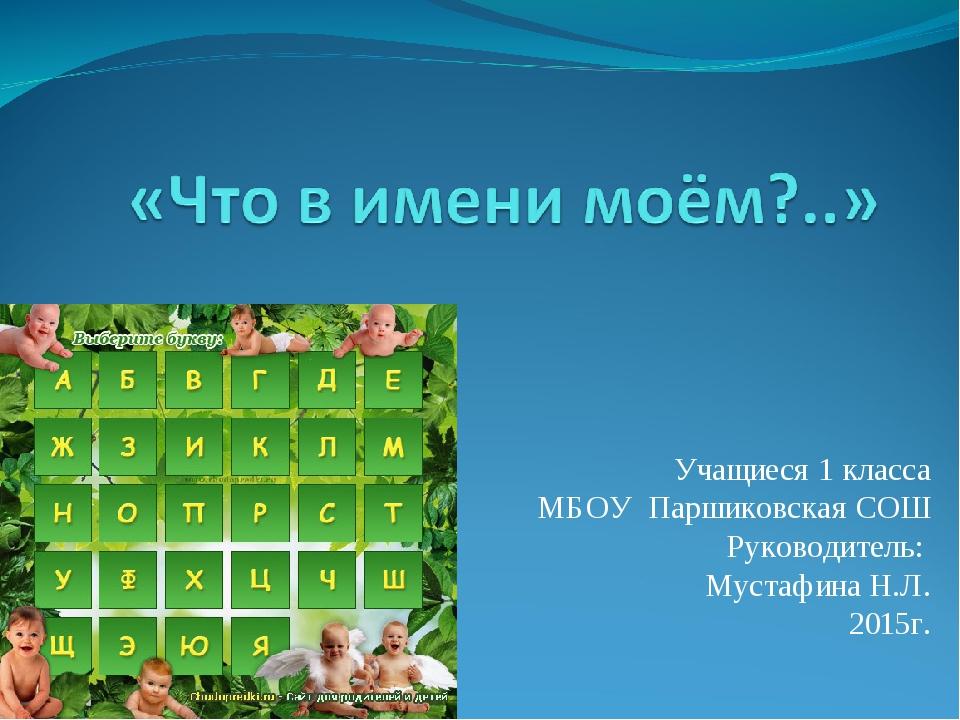 Учащиеся 1 класса МБОУ Паршиковская СОШ Руководитель: Мустафина Н.Л. 2015г.