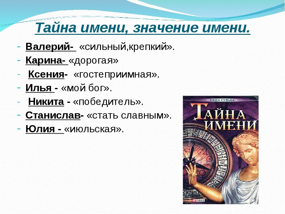 Тайна имени, значение имени. Валерий- «сильный,крепкий». Карина- «дорогая» Кс...