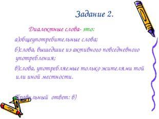 Задание 2. Диалектные слова- это: а)общеупотребительные слова; б)слова, выше