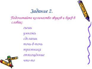 Задание 2. Подсчитайте количество звуков и букв в словах: съешь умножь сделае