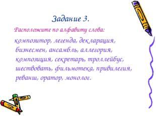Задание 3. Расположите по алфавиту слова: композитор, легенда, декларация, би