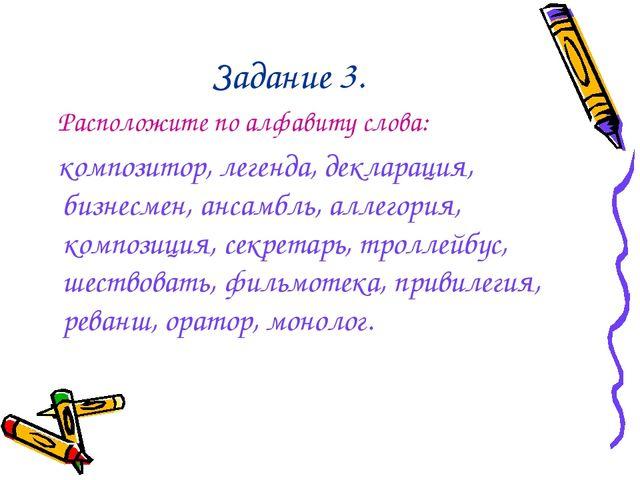 Задание 3. Расположите по алфавиту слова: композитор, легенда, декларация, би...