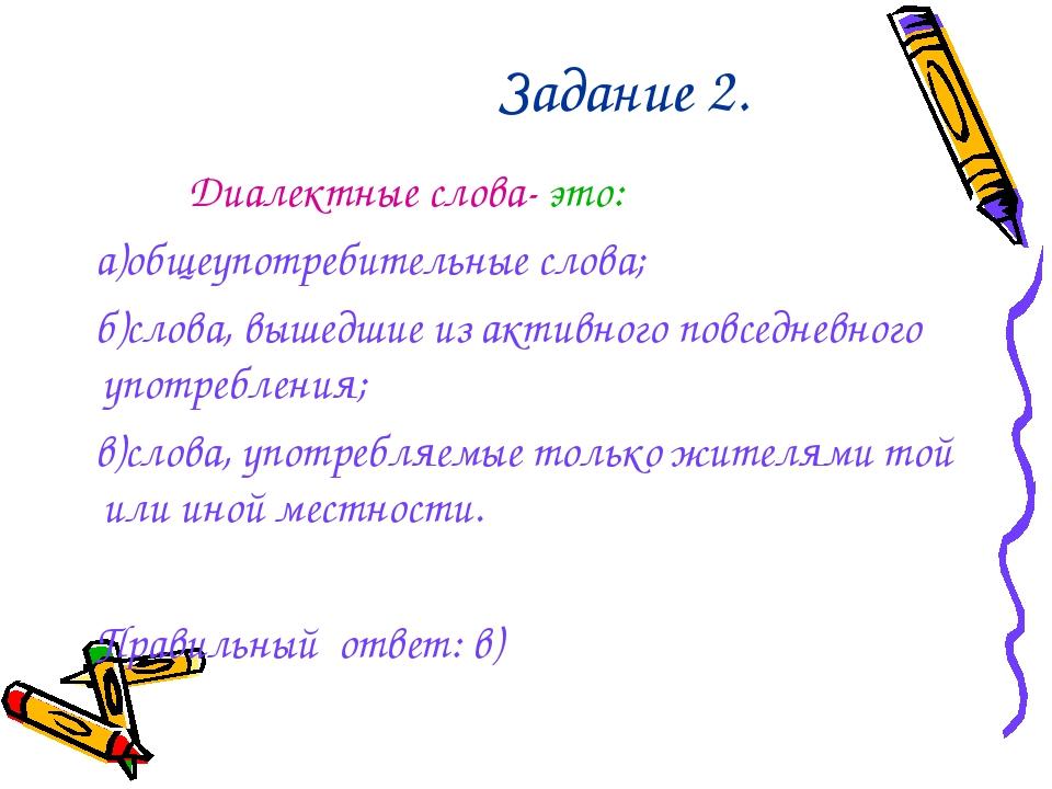 Задание 2. Диалектные слова- это: а)общеупотребительные слова; б)слова, выше...