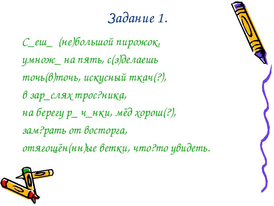 Задание 1. С_еш_ (не)большой пирожок, умнож_ на пять, с(з)делаешь точь(в)точь...