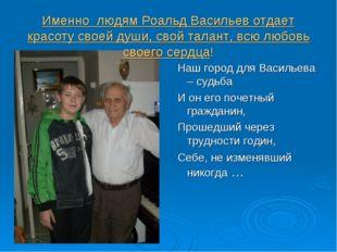Именно людям Роальд Васильев отдает красоту своей души, свой талант, всю любо