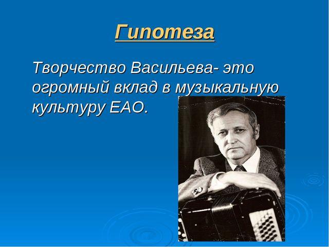 Гипотеза Творчество Васильева- это огромный вклад в музыкальную культуру ЕАО.