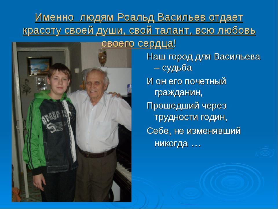 Именно людям Роальд Васильев отдает красоту своей души, свой талант, всю любо...