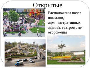 Открытые Расположены возле вокзалов, административных зданий, театров , не ог