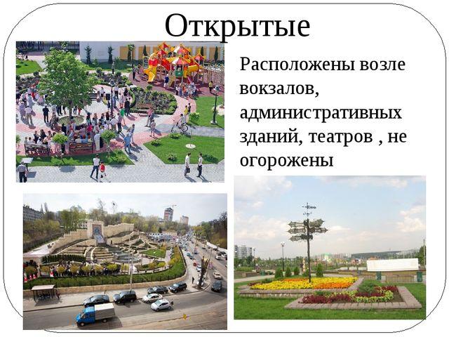 Открытые Расположены возле вокзалов, административных зданий, театров , не ог...