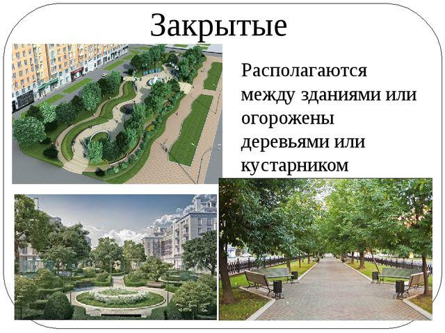 Закрытые Располагаются между зданиями или огорожены деревьями или кустарником