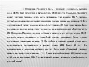 (1) Владимир Иванович Даль – великий собиратель русских слов. (2) Он был т