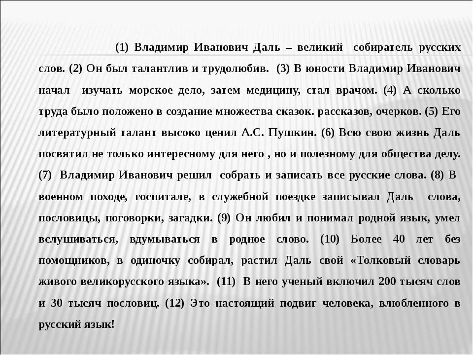 (1) Владимир Иванович Даль – великий собиратель русских слов. (2) Он был т...