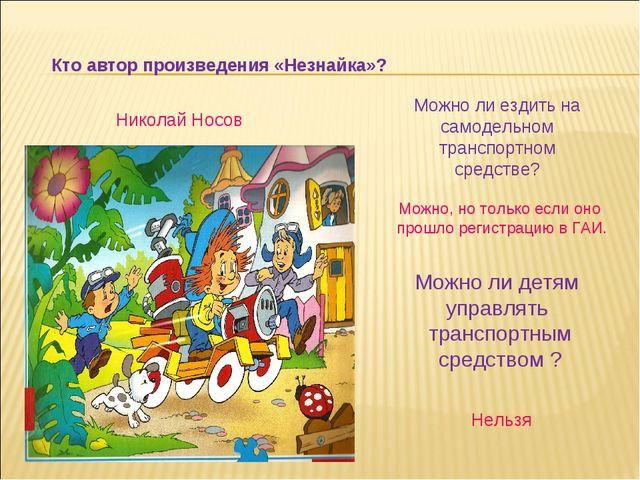 Кто автор произведения «Незнайка»? Николай Носов Можно ли ездить на самодельн...