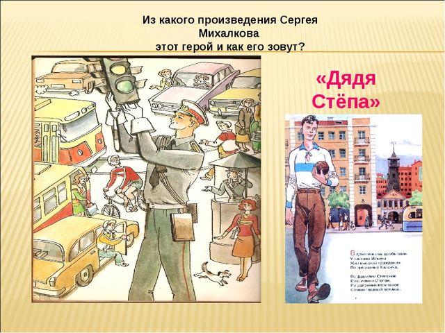Из какого произведения Сергея Михалкова этот герой и как его зовут? «Дядя Стё...