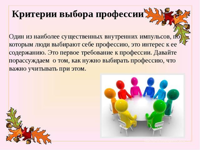 Критерии выбора профессии Один из наиболее существенных внутренних импульсов,...