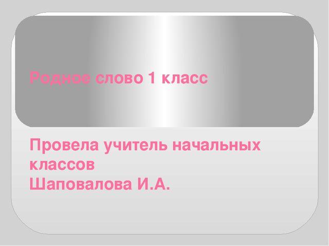 Родное слово 1 класс Провела учитель начальных классов Шаповалова И.А.