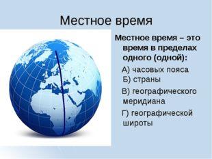 Местное время Местное время – это время в пределах одного (одной): А) часовых