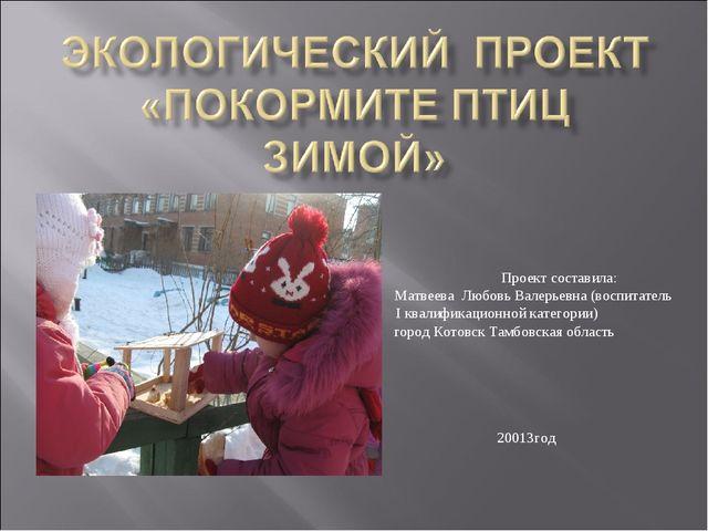 Проект составила: Матвеева Любовь Валерьевна (воспитатель I квалификационной...