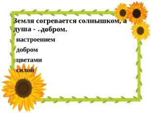 Земля согревается солнышком, а душа - …. настроением добром цветами силой доб