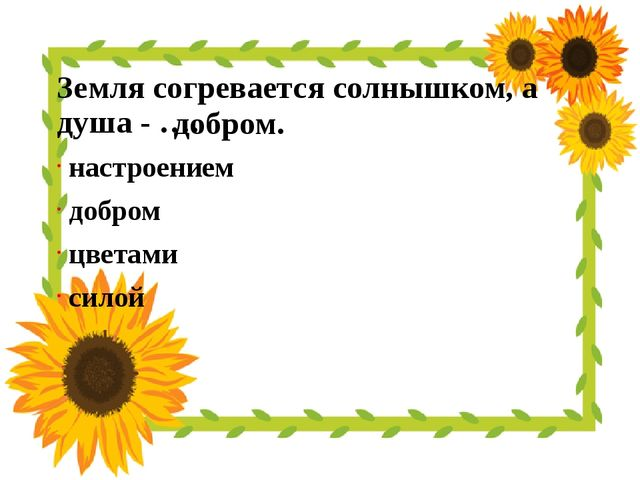 Земля согревается солнышком, а душа - …. настроением добром цветами силой доб...