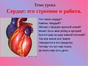 Тема урока Сердце: его строение и работа. Что такое сердце? Камень твёрдый?