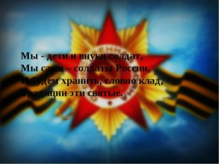 Мы - дети и внуки солдат, Мы сами – солдаты России, И будем хранить, словно к